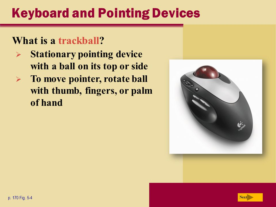 Keyboard and Pointing Devices What is a trackball? p. 170 Fig. 5-4 Next  Stationary pointing device with a ball on its top or side  To move pointer,