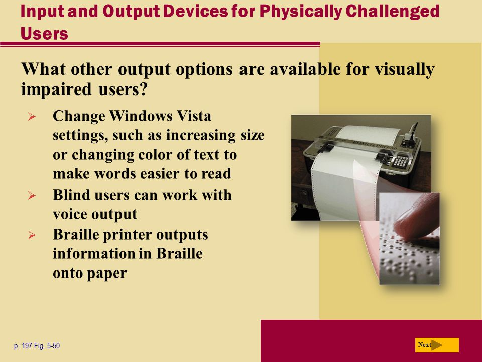 Input and Output Devices for Physically Challenged Users What other output options are available for visually impaired users? p. 197 Fig. 5-50 Next 