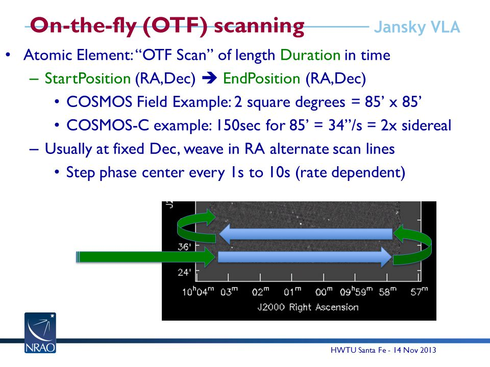 Jansky VLA On-the-fly (OTF) scanning Atomic Element: OTF Scan of length Duration in time – StartPosition (RA,Dec)  EndPosition (RA,Dec) COSMOS Field Example: 2 square degrees = 85' x 85' COSMOS-C example: 150sec for 85' = 34 /s = 2x sidereal – Usually at fixed Dec, weave in RA alternate scan lines Step phase center every 1s to 10s (rate dependent) 14 HWTU Santa Fe - 14 Nov 2013