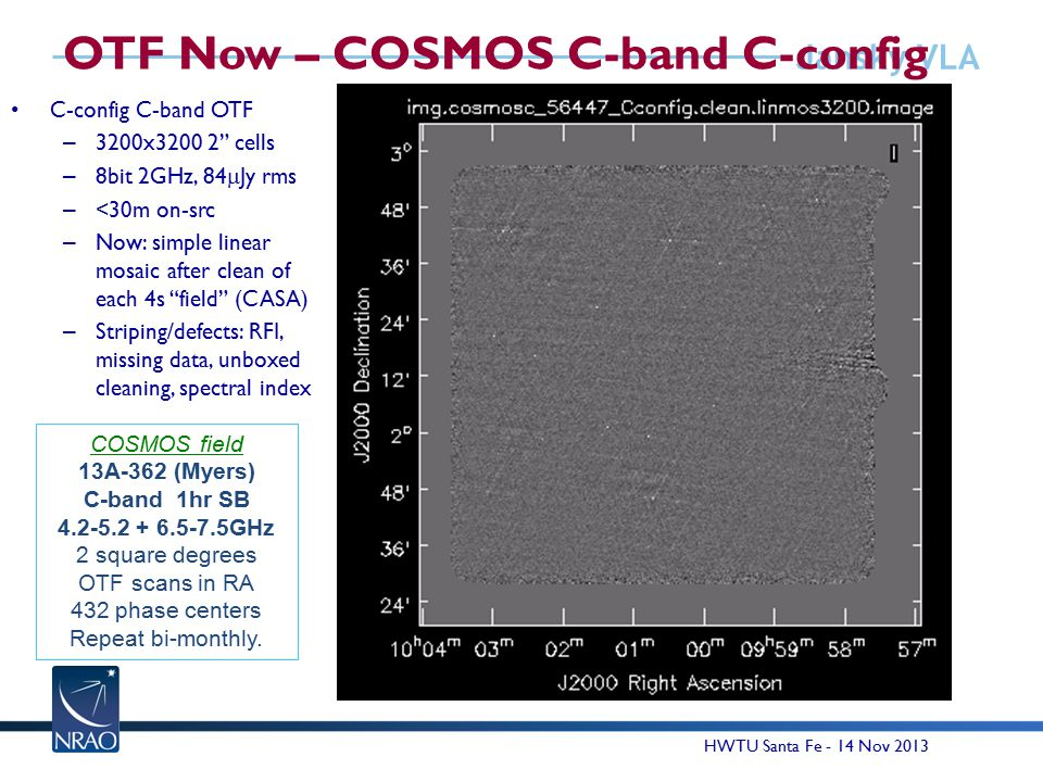 Jansky VLA OTF Now – COSMOS C-band C-config C-config C-band OTF – 3200x3200 2 cells – 8bit 2GHz, 84  Jy rms – <30m on-src – Now: simple linear mosaic after clean of each 4s field (CASA) – Striping/defects: RFI, missing data, unboxed cleaning, spectral index 15 COSMOS field 13A-362 (Myers) C-band 1hr SB 4.2-5.2 + 6.5-7.5GHz 2 square degrees OTF scans in RA 432 phase centers Repeat bi-monthly.