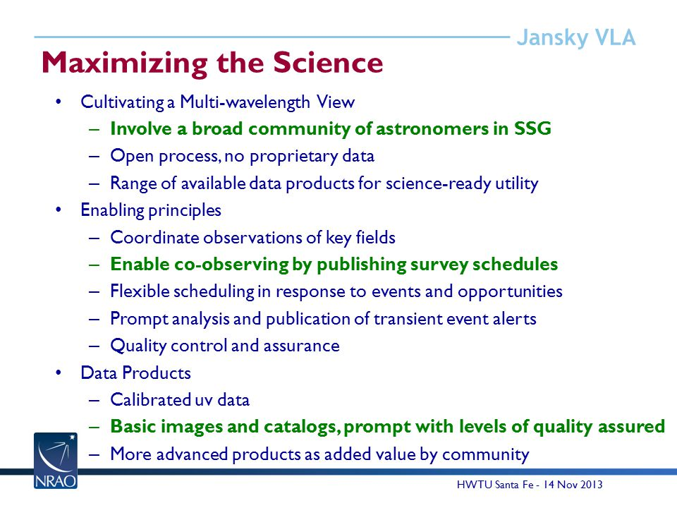 Jansky VLA Maximizing the Science Cultivating a Multi-wavelength View – Involve a broad community of astronomers in SSG – Open process, no proprietary data – Range of available data products for science-ready utility Enabling principles – Coordinate observations of key fields – Enable co-observing by publishing survey schedules – Flexible scheduling in response to events and opportunities – Prompt analysis and publication of transient event alerts – Quality control and assurance Data Products – Calibrated uv data – Basic images and catalogs, prompt with levels of quality assured – More advanced products as added value by community HWTU Santa Fe - 14 Nov 2013