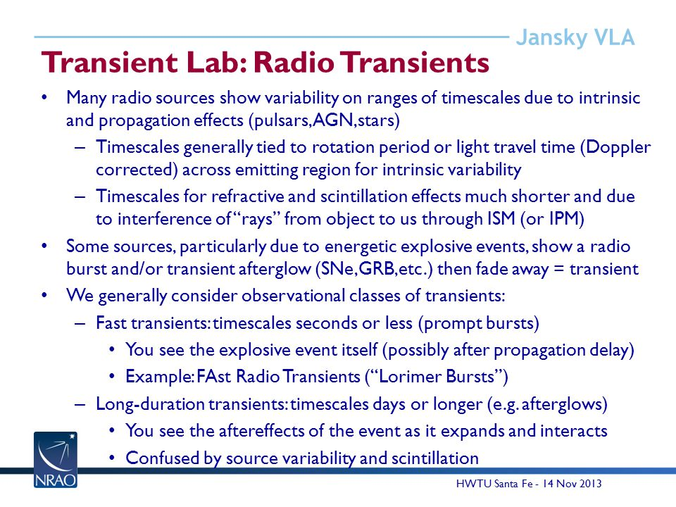 Jansky VLA Transient Lab: Radio Transients Many radio sources show variability on ranges of timescales due to intrinsic and propagation effects (pulsars, AGN,stars) – Timescales generally tied to rotation period or light travel time (Doppler corrected) across emitting region for intrinsic variability – Timescales for refractive and scintillation effects much shorter and due to interference of rays from object to us through ISM (or IPM) Some sources, particularly due to energetic explosive events, show a radio burst and/or transient afterglow (SNe,GRB,etc.) then fade away = transient We generally consider observational classes of transients: – Fast transients: timescales seconds or less (prompt bursts) You see the explosive event itself (possibly after propagation delay) Example: FAst Radio Transients ( Lorimer Bursts ) – Long-duration transients: timescales days or longer (e.g.