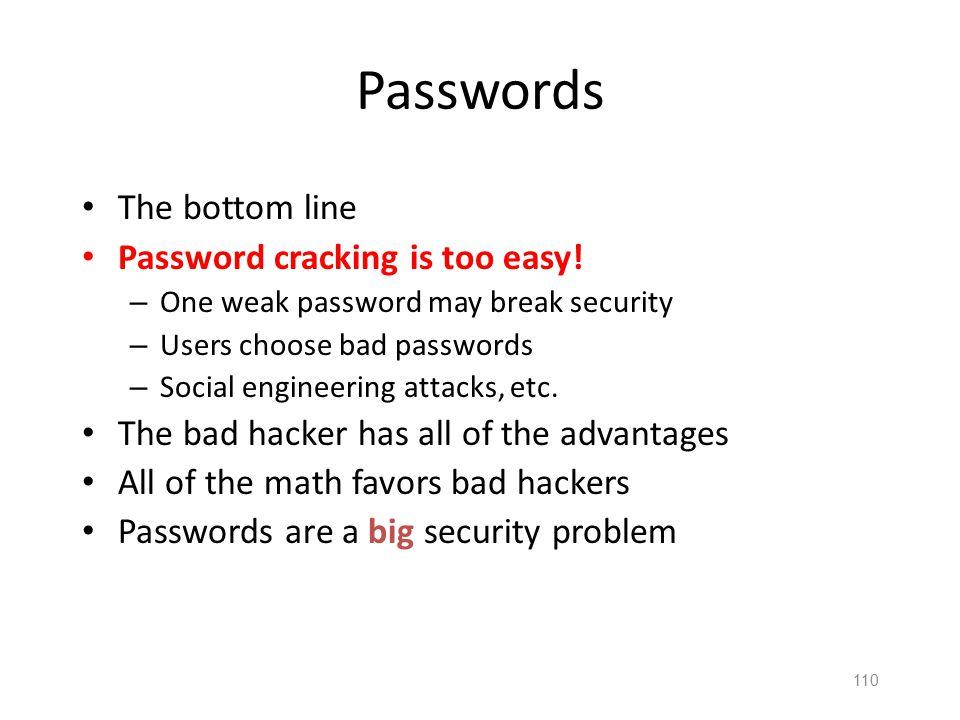 109 Passwords The bottom line Password cracking is too easy! – One weak password may break security – Users choose bad passwords – Social engineering