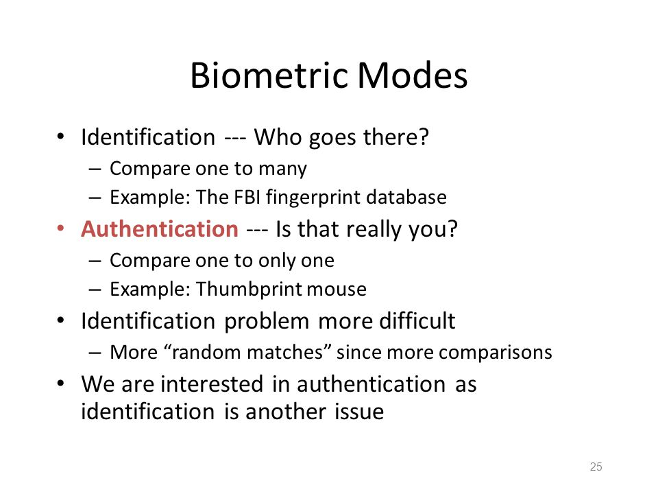 24 Why Biometrics? Biometrics are seen by professionals as a desirable replacement for passwords Cheap and reliable biometrics are still needed Today,