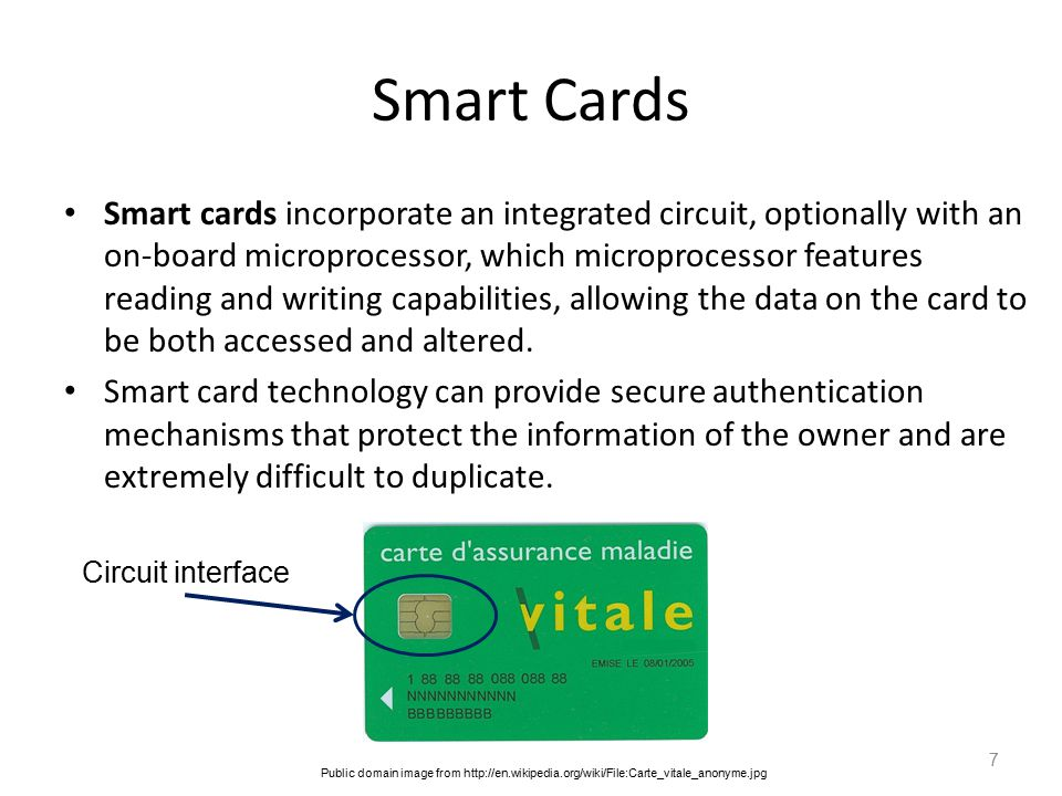 Smart Cards Smart cards incorporate an integrated circuit, optionally with an on-board microprocessor, which microprocessor features reading and writing capabilities, allowing the data on the card to be both accessed and altered.