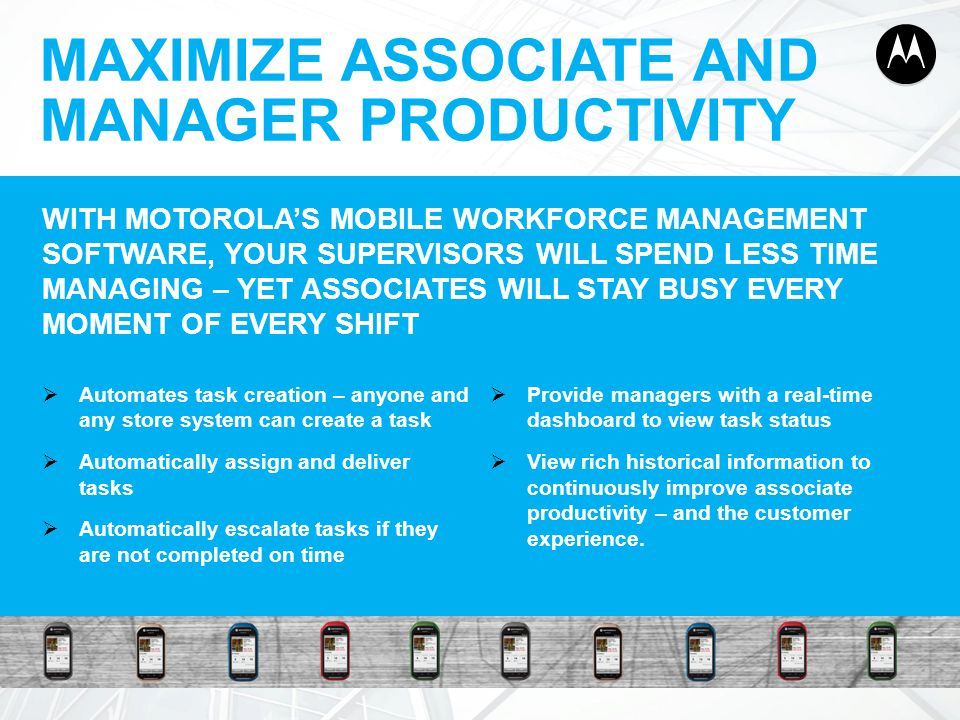 15 MAXIMIZE ASSOCIATE AND MANAGER PRODUCTIVITY 15 WITH MOTOROLA'S MOBILE WORKFORCE MANAGEMENT SOFTWARE, YOUR SUPERVISORS WILL SPEND LESS TIME MANAGING