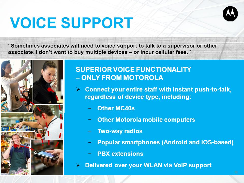 """30 VOICE SUPPORT 30 """"Sometimes associates will need to voice support to talk to a supervisor or other associate. I don't want to buy multiple devices"""