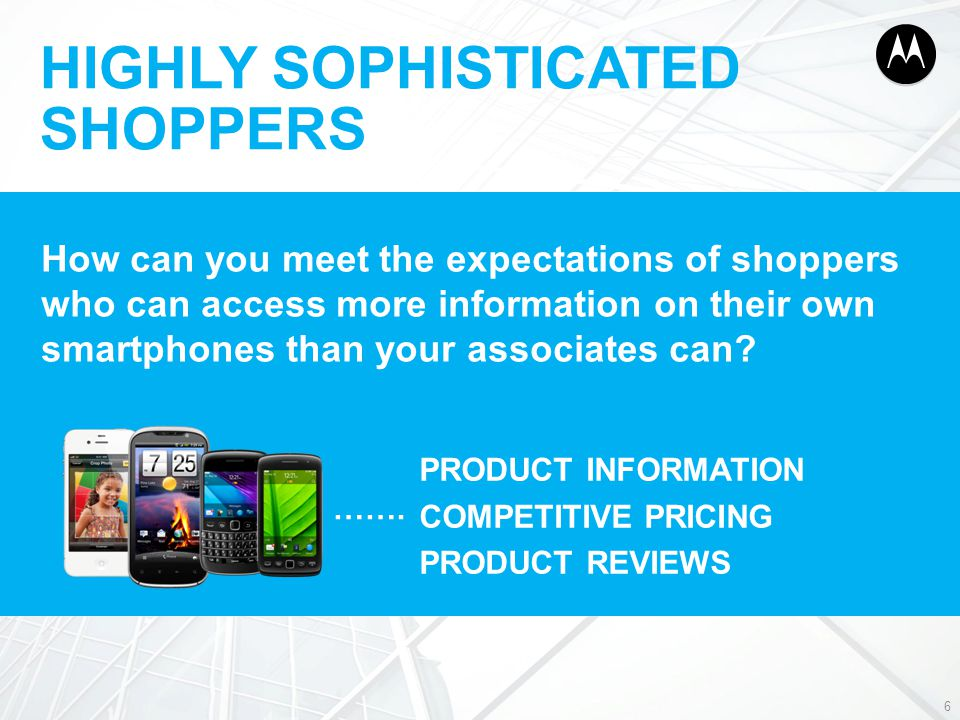 HIGHLY SOPHISTICATED SHOPPERS 6 How can you meet the expectations of shoppers who can access more information on their own smartphones than your assoc