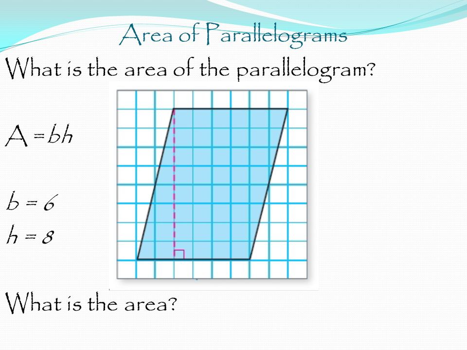 Area of Parallelograms What is the area of the parallelogram? A =bh b = 6 h = 8 What is the area?