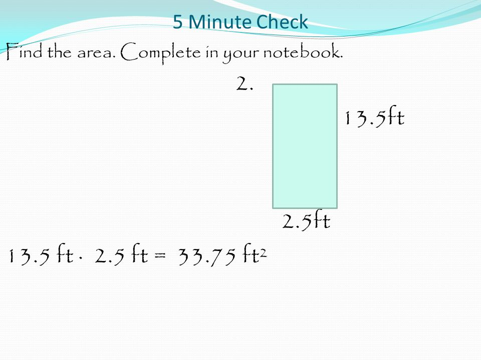 5 Minute Check Find the area. Complete in your notebook.