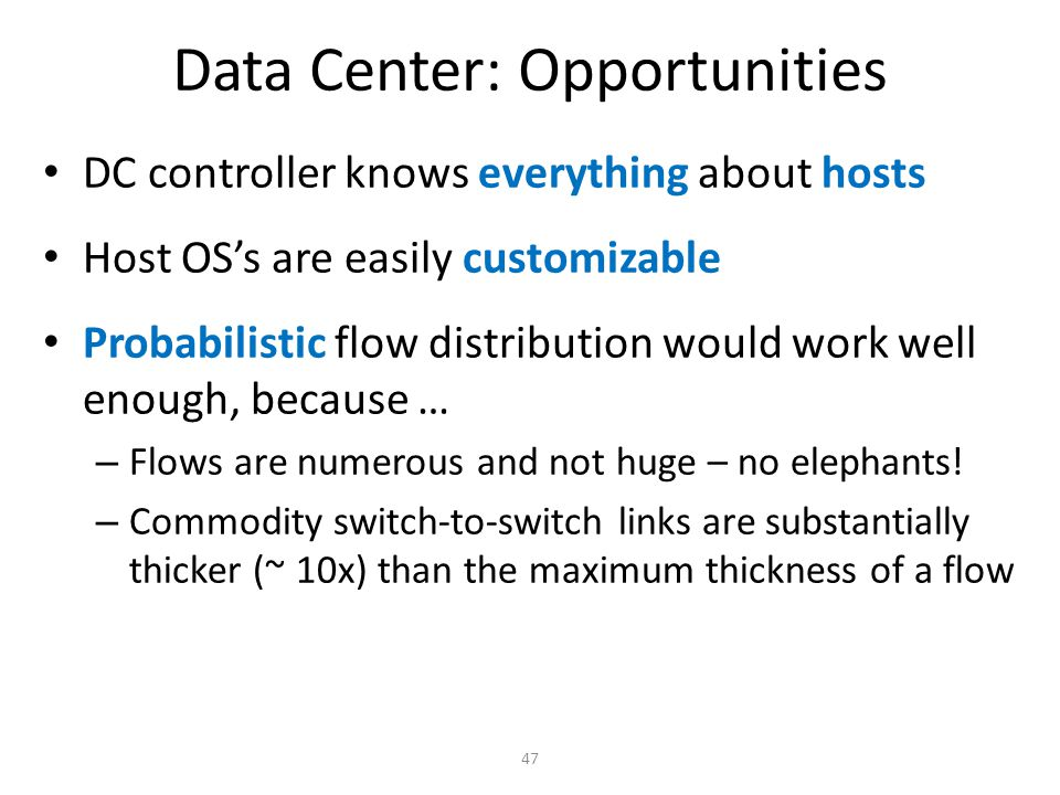 Data Center: Opportunities DC controller knows everything about hosts Host OS's are easily customizable Probabilistic flow distribution would work wel