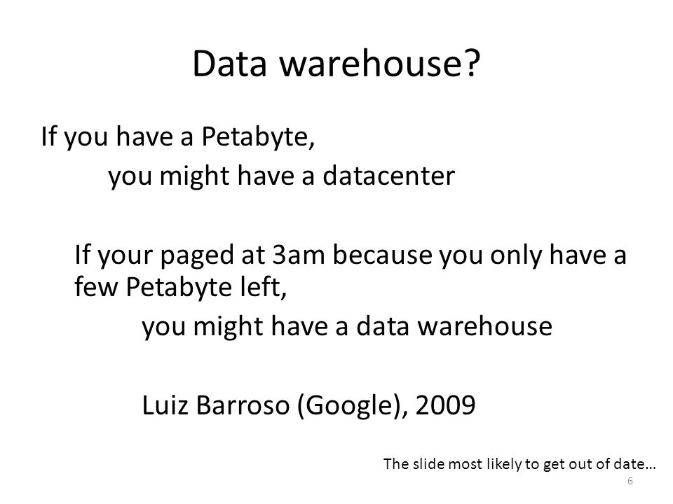 Data warehouse? If you have a Petabyte, you might have a datacenter If your paged at 3am because you only have a few Petabyte left, you might have a d