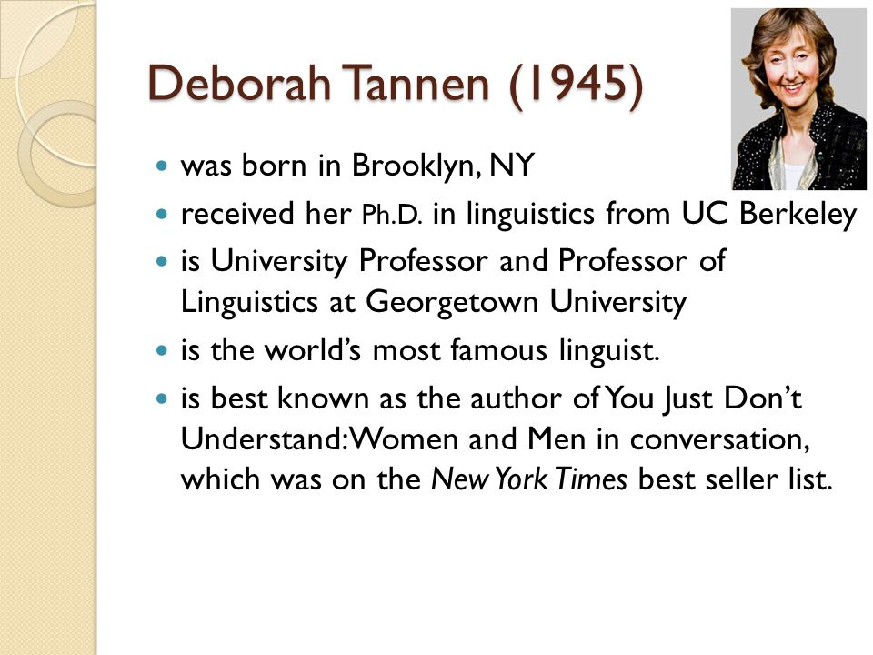 Deborah Tannen (1945) was born in Brooklyn, NY received her Ph.D. in linguistics from UC Berkeley is University Professor and Professor of Linguistics