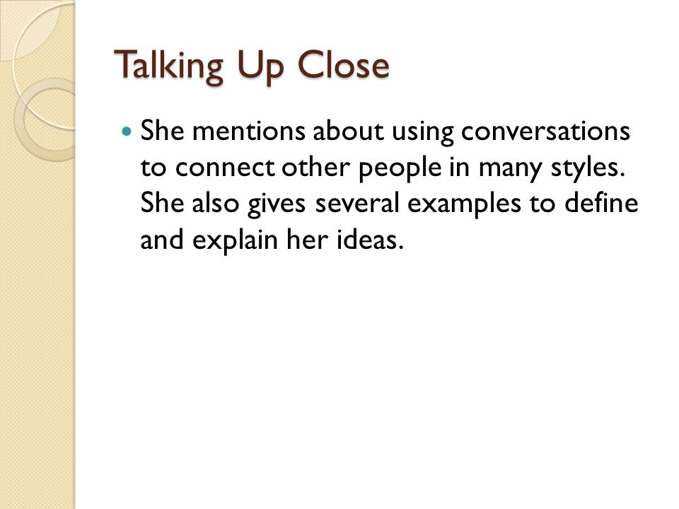 Talking Up Close She mentions about using conversations to connect other people in many styles. She also gives several examples to define and explain