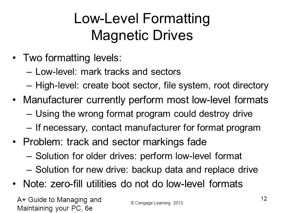 © Cengage Learning 2013 A+ Guide to Managing and Maintaining your PC, 6e 12 Low-Level Formatting Magnetic Drives Two formatting levels: –Low-level: mark tracks and sectors –High-level: create boot sector, file system, root directory Manufacturer currently perform most low-level formats –Using the wrong format program could destroy drive –If necessary, contact manufacturer for format program Problem: track and sector markings fade –Solution for older drives: perform low-level format –Solution for new drive: backup data and replace drive Note: zero-fill utilities do not do low-level formats