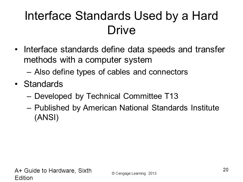 © Cengage Learning 2013 A+ Guide to Hardware, Sixth Edition 20 Interface Standards Used by a Hard Drive Interface standards define data speeds and transfer methods with a computer system –Also define types of cables and connectors Standards –Developed by Technical Committee T13 –Published by American National Standards Institute (ANSI)