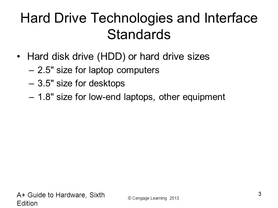 © Cengage Learning 2013 A+ Guide to Hardware, Sixth Edition 3 Hard Drive Technologies and Interface Standards Hard disk drive (HDD) or hard drive sizes –2.5 size for laptop computers –3.5 size for desktops –1.8 size for low-end laptops, other equipment