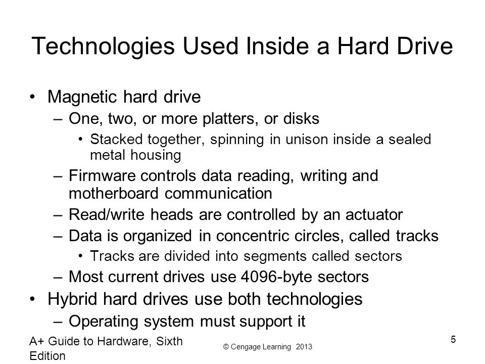 © Cengage Learning 2013 A+ Guide to Hardware, Sixth Edition 5 Technologies Used Inside a Hard Drive Magnetic hard drive –One, two, or more platters, or disks Stacked together, spinning in unison inside a sealed metal housing –Firmware controls data reading, writing and motherboard communication –Read/write heads are controlled by an actuator –Data is organized in concentric circles, called tracks Tracks are divided into segments called sectors –Most current drives use 4096-byte sectors Hybrid hard drives use both technologies –Operating system must support it