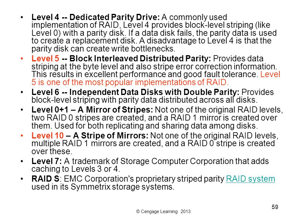 © Cengage Learning 2013 59 Level 4 -- Dedicated Parity Drive: A commonly used implementation of RAID, Level 4 provides block-level striping (like Level 0) with a parity disk.