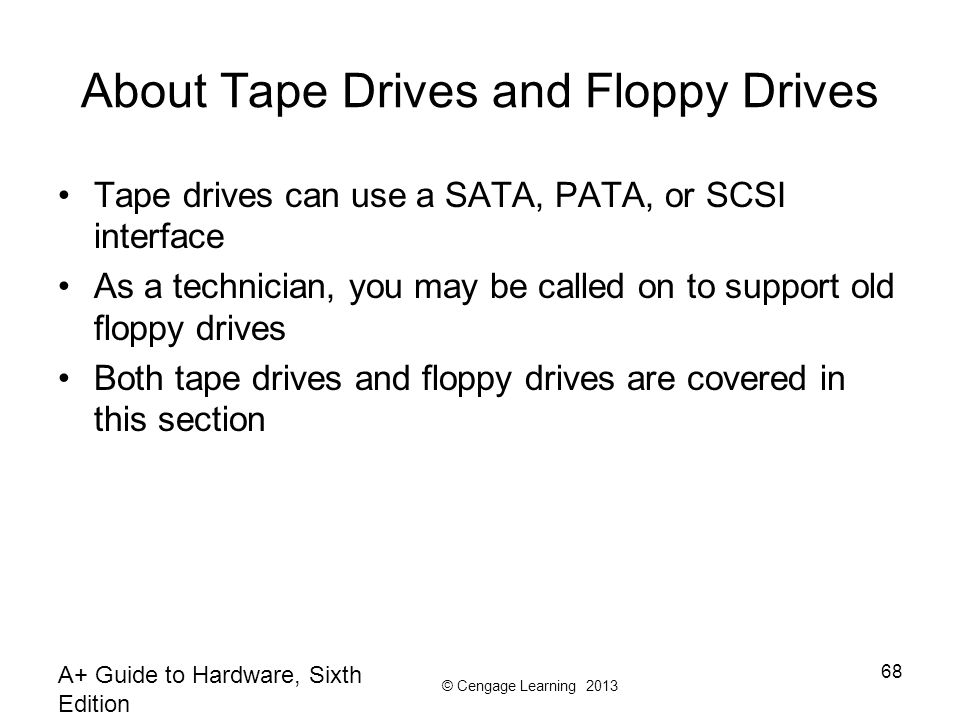© Cengage Learning 2013 About Tape Drives and Floppy Drives Tape drives can use a SATA, PATA, or SCSI interface As a technician, you may be called on to support old floppy drives Both tape drives and floppy drives are covered in this section A+ Guide to Hardware, Sixth Edition 68