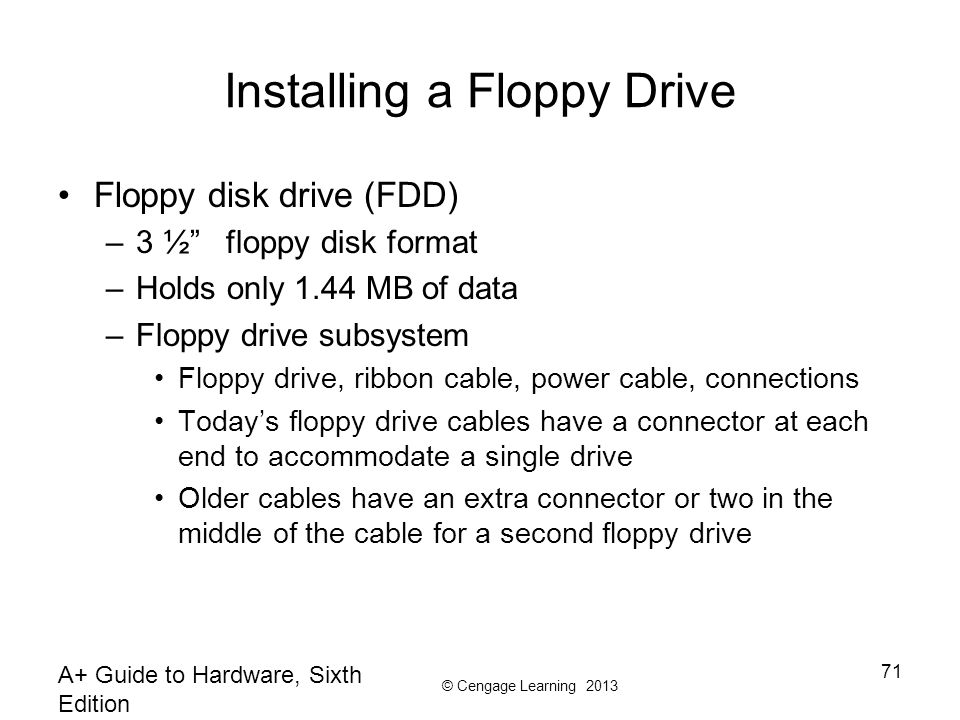 © Cengage Learning 2013 Installing a Floppy Drive Floppy disk drive (FDD) –3 ½ floppy disk format –Holds only 1.44 MB of data –Floppy drive subsystem Floppy drive, ribbon cable, power cable, connections Today's floppy drive cables have a connector at each end to accommodate a single drive Older cables have an extra connector or two in the middle of the cable for a second floppy drive A+ Guide to Hardware, Sixth Edition 71