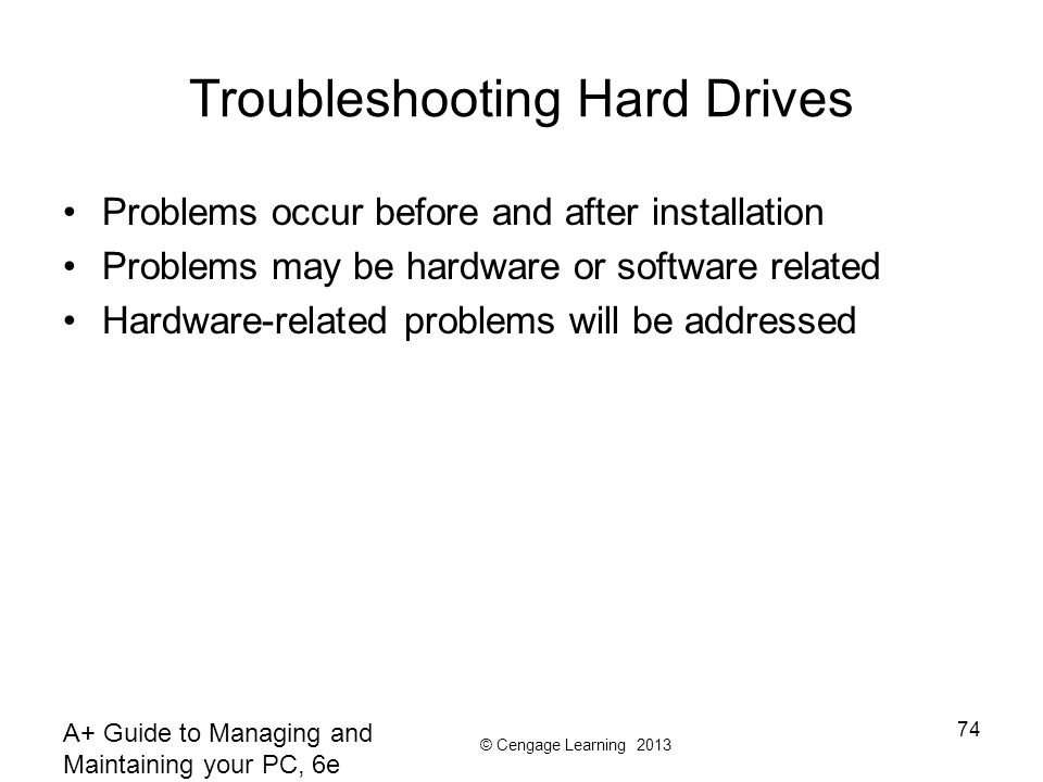 © Cengage Learning 2013 A+ Guide to Managing and Maintaining your PC, 6e 74 Troubleshooting Hard Drives Problems occur before and after installation Problems may be hardware or software related Hardware-related problems will be addressed