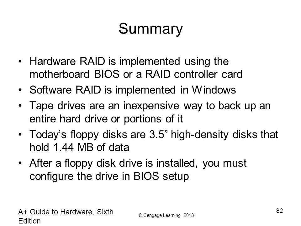 © Cengage Learning 2013 Summary Hardware RAID is implemented using the motherboard BIOS or a RAID controller card Software RAID is implemented in Windows Tape drives are an inexpensive way to back up an entire hard drive or portions of it Today's floppy disks are 3.5 high-density disks that hold 1.44 MB of data After a floppy disk drive is installed, you must configure the drive in BIOS setup A+ Guide to Hardware, Sixth Edition 82