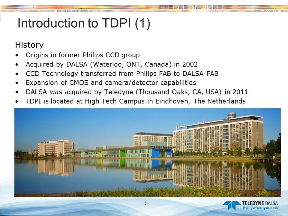 3 Introduction to TDPI (1) History Origins in former Philips CCD group Acquired by DALSA (Waterloo, ONT, Canada) in 2002 CCD Technology transferred fr