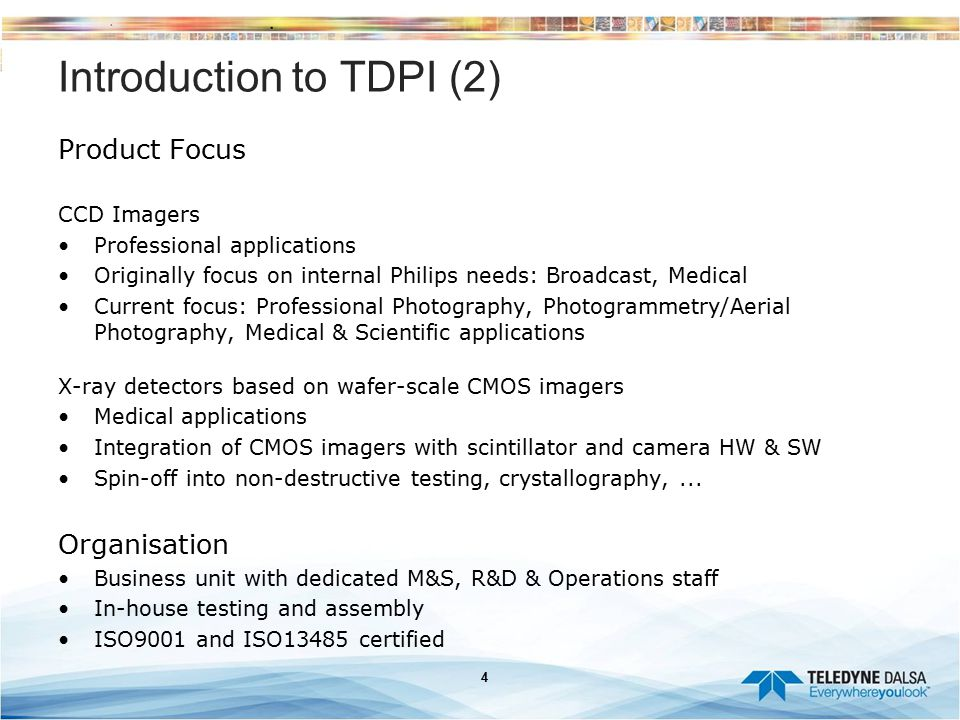 4 Introduction to TDPI (2) Product Focus CCD Imagers Professional applications Originally focus on internal Philips needs: Broadcast, Medical Current