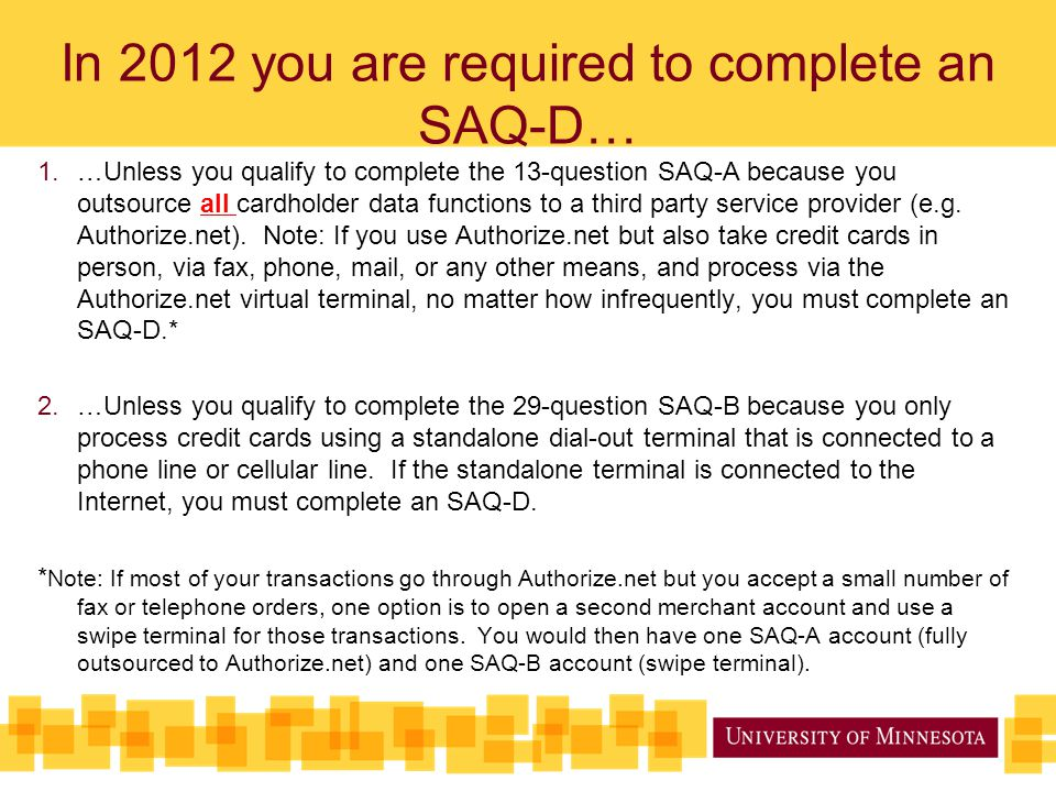 In 2012 you are required to complete an SAQ-D… 1.…Unless you qualify to complete the 13-question SAQ-A because you outsource all cardholder data functions to a third party service provider (e.g.