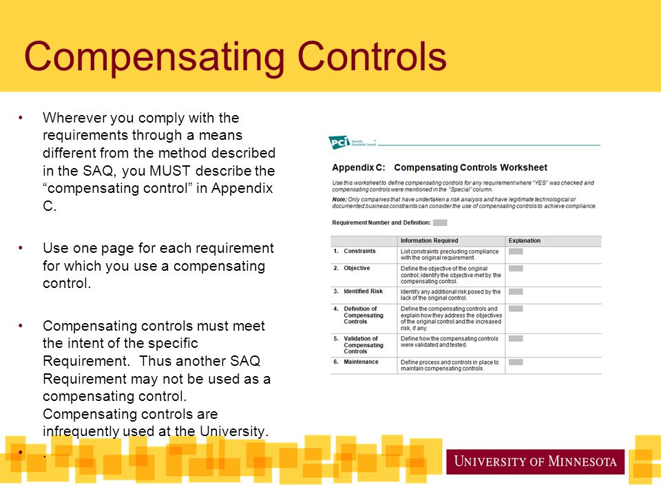 Compensating Controls Wherever you comply with the requirements through a means different from the method described in the SAQ, you MUST describe the compensating control in Appendix C.