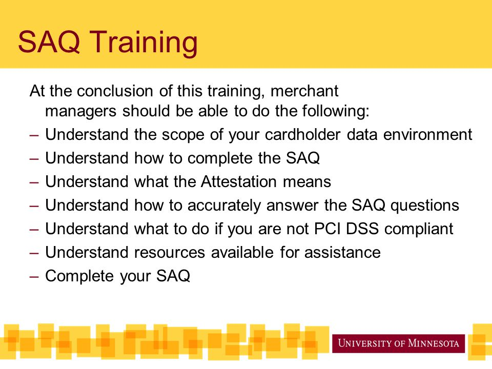 SAQ Training At the conclusion of this training, merchant managers should be able to do the following: –Understand the scope of your cardholder data environment –Understand how to complete the SAQ –Understand what the Attestation means –Understand how to accurately answer the SAQ questions –Understand what to do if you are not PCI DSS compliant –Understand resources available for assistance –Complete your SAQ