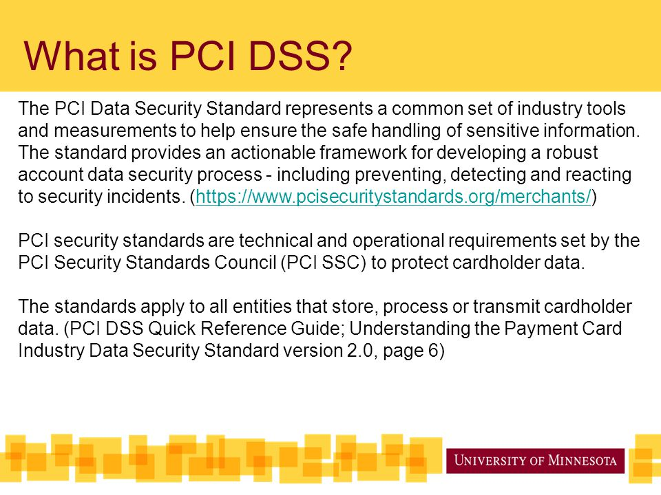 What is PCI DSS? The PCI Data Security Standard represents a common set of industry tools and measurements to help ensure the safe handling of sensiti