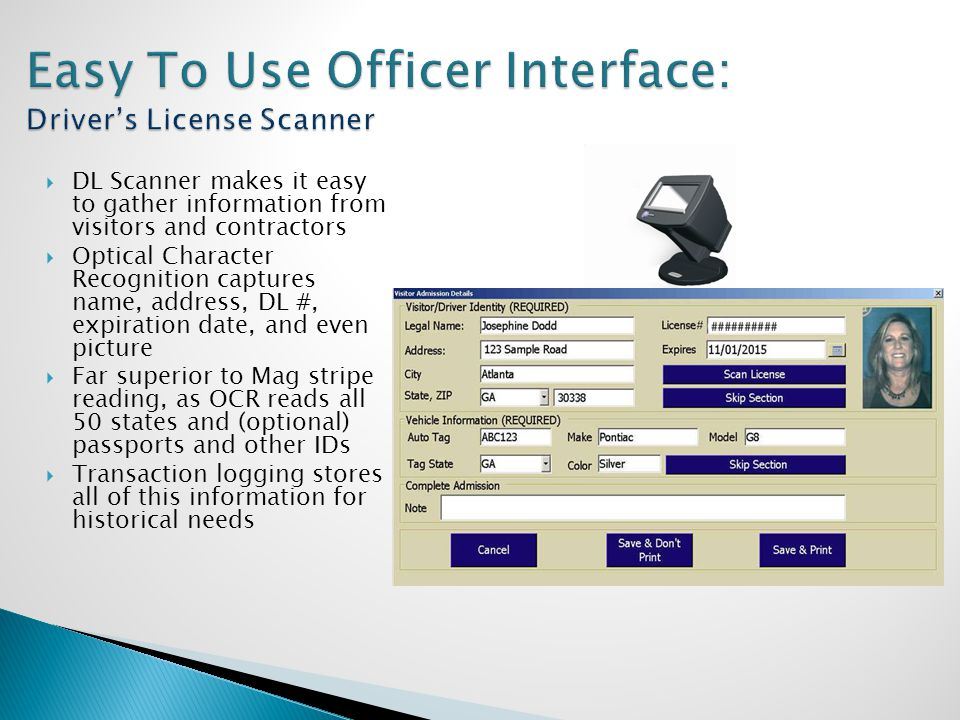  DL Scanner makes it easy to gather information from visitors and contractors  Optical Character Recognition captures name, address, DL #, expiratio