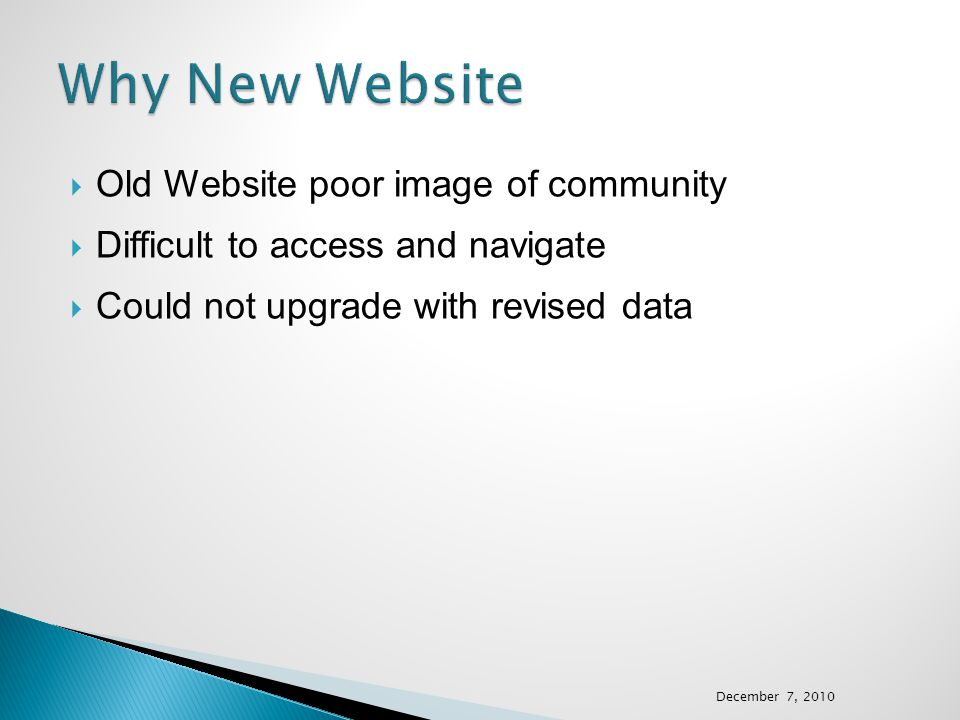  Old Website poor image of community  Difficult to access and navigate  Could not upgrade with revised data December 7, 2010