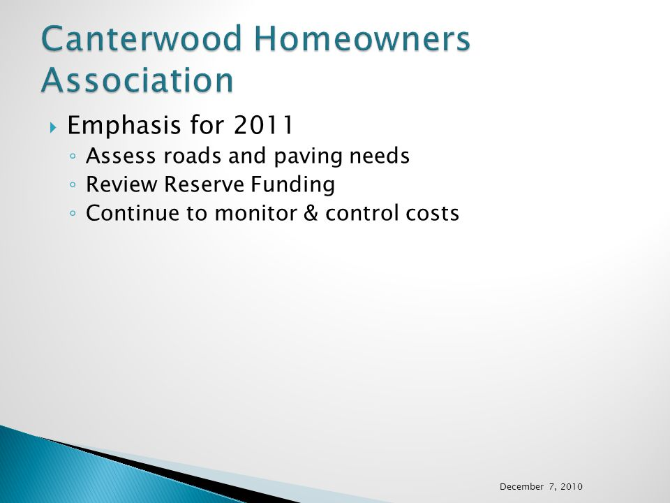  Emphasis for 2011 ◦ Assess roads and paving needs ◦ Review Reserve Funding ◦ Continue to monitor & control costs December 7, 2010