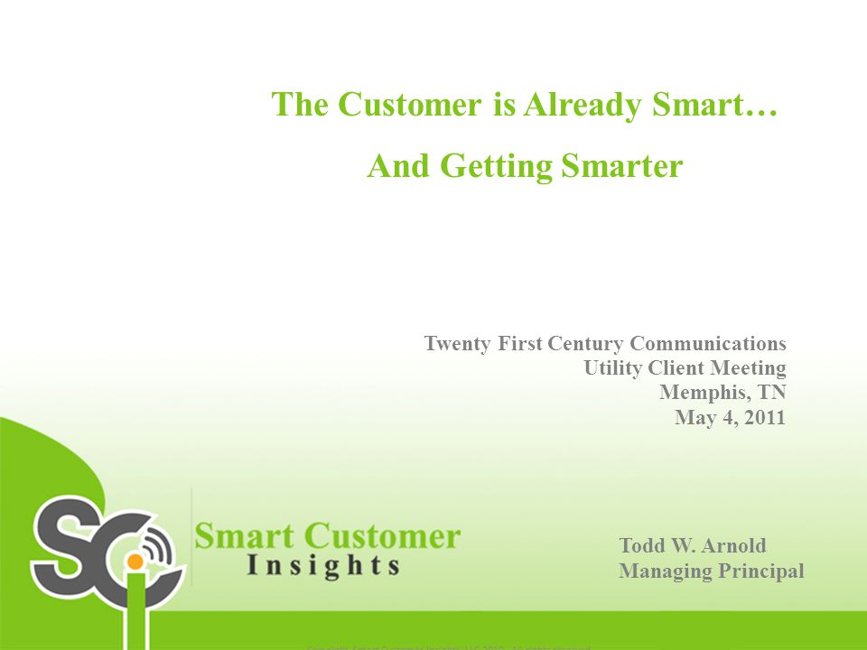 The Customer is Already Smart… And Getting Smarter Twenty First Century Communications Utility Client Meeting Memphis, TN May 4, 2011 Todd W. Arnold M