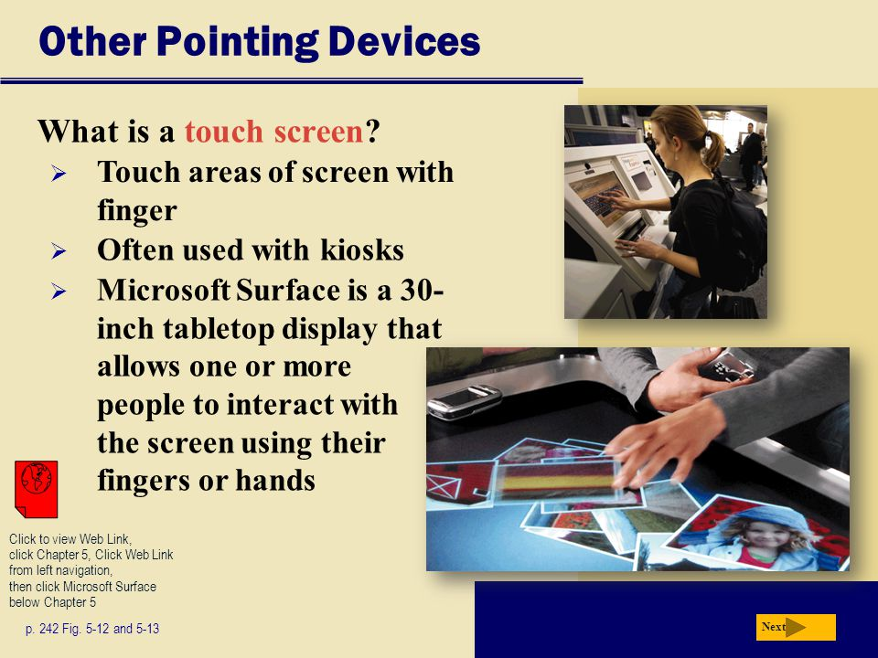 Other Pointing Devices What is a touch screen? p. 242 Fig. 5-12 and 5-13 Next  Touch areas of screen with finger  Often used with kiosks  Microsoft