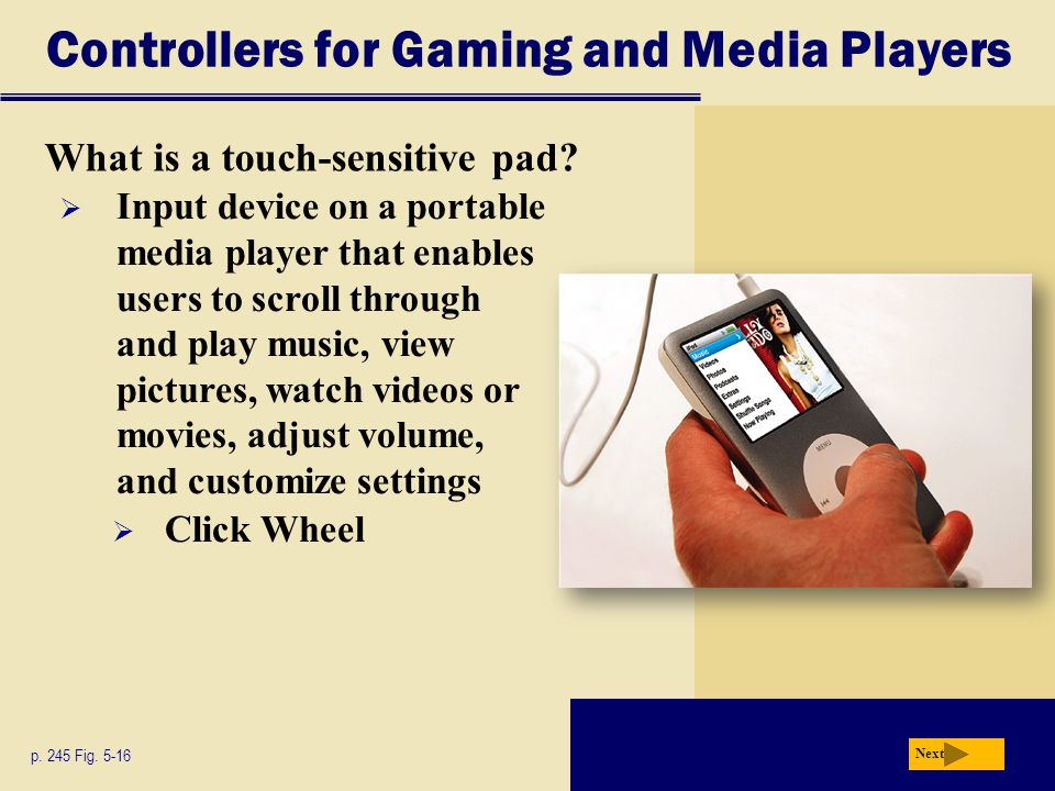 Controllers for Gaming and Media Players What is a touch-sensitive pad? p. 245 Fig. 5-16 Next  Input device on a portable media player that enables u