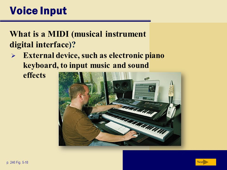 Voice Input What is a MIDI (musical instrument digital interface)? p. 246 Fig. 5-18 Next  External device, such as electronic piano keyboard, to inpu