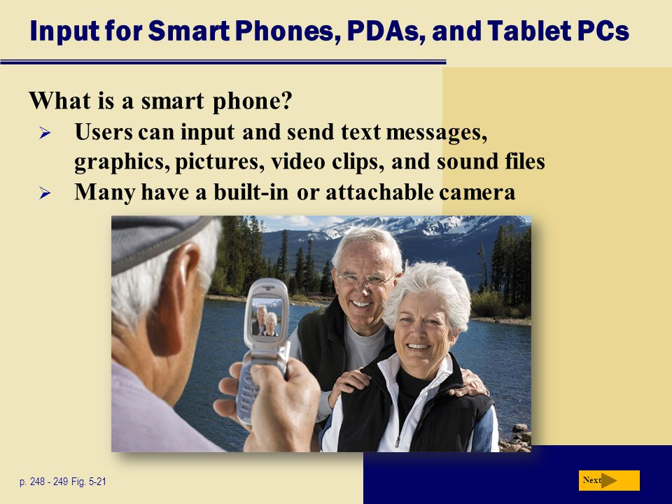 Input for Smart Phones, PDAs, and Tablet PCs What is a smart phone? p. 248 - 249 Fig. 5-21 Next  Users can input and send text messages, graphics, pi