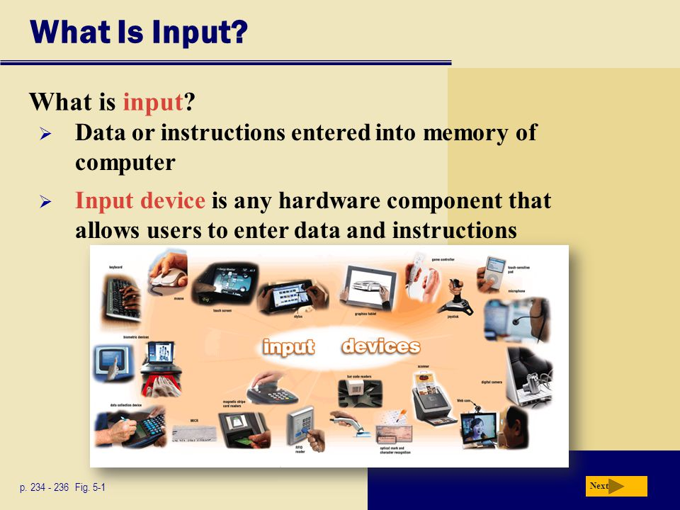 What Is Input? What is input? p. 234 - 236 Fig. 5-1 Next  Input device is any hardware component that allows users to enter data and instructions  D