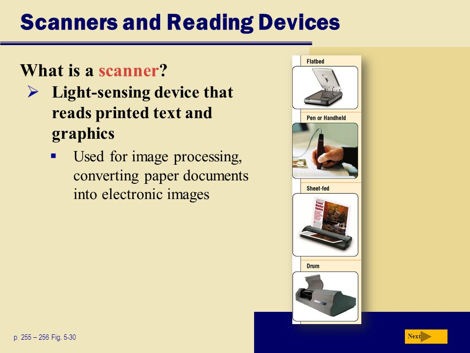 Scanners and Reading Devices What is a scanner? p. 255 – 256 Fig. 5-30 Next  Light-sensing device that reads printed text and graphics  Used for ima