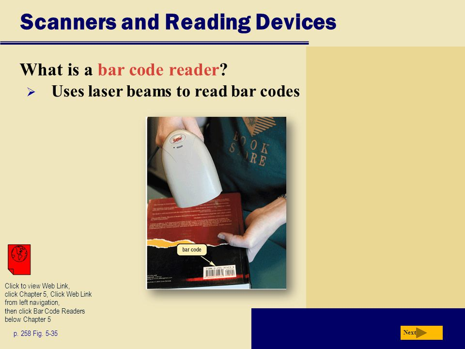Scanners and Reading Devices What is a bar code reader? p. 258 Fig. 5-35 Next  Uses laser beams to read bar codes Click to view Web Link, click Chapt