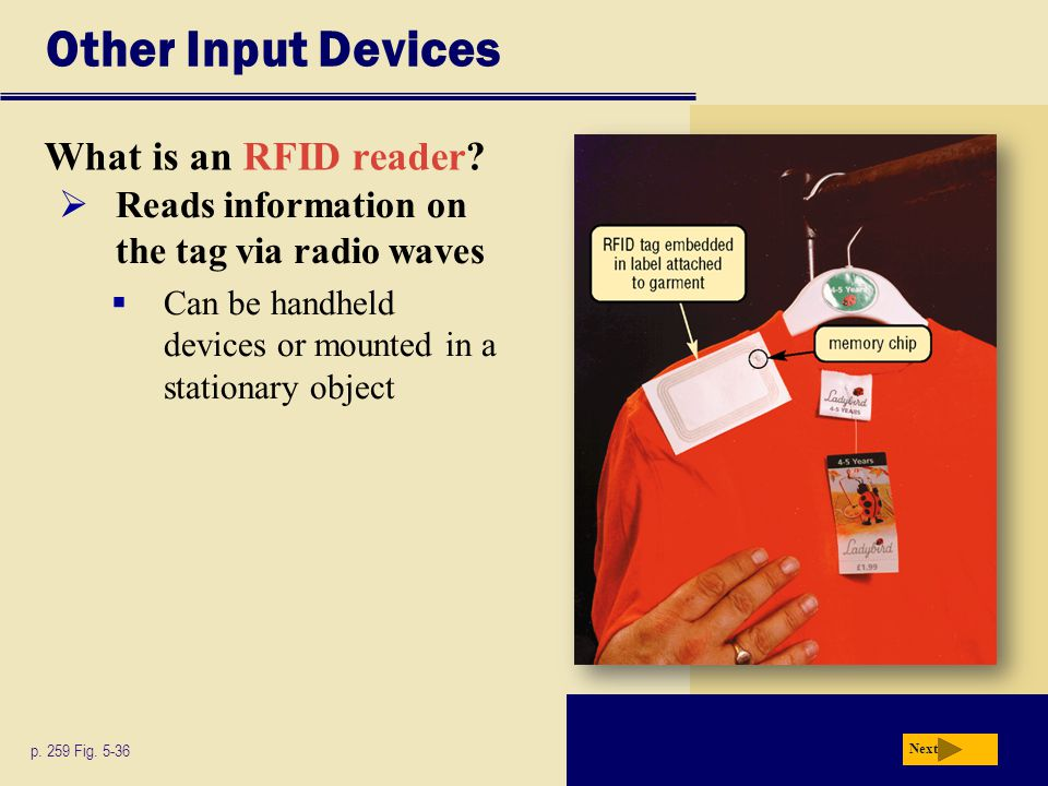 Other Input Devices What is an RFID reader? p. 259 Fig. 5-36 Next  Reads information on the tag via radio waves  Can be handheld devices or mounted