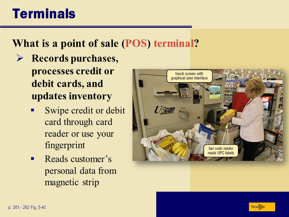 Terminals What is a point of sale (POS) terminal? p. 261 - 262 Fig. 5-40 Next  Records purchases, processes credit or debit cards, and updates invent