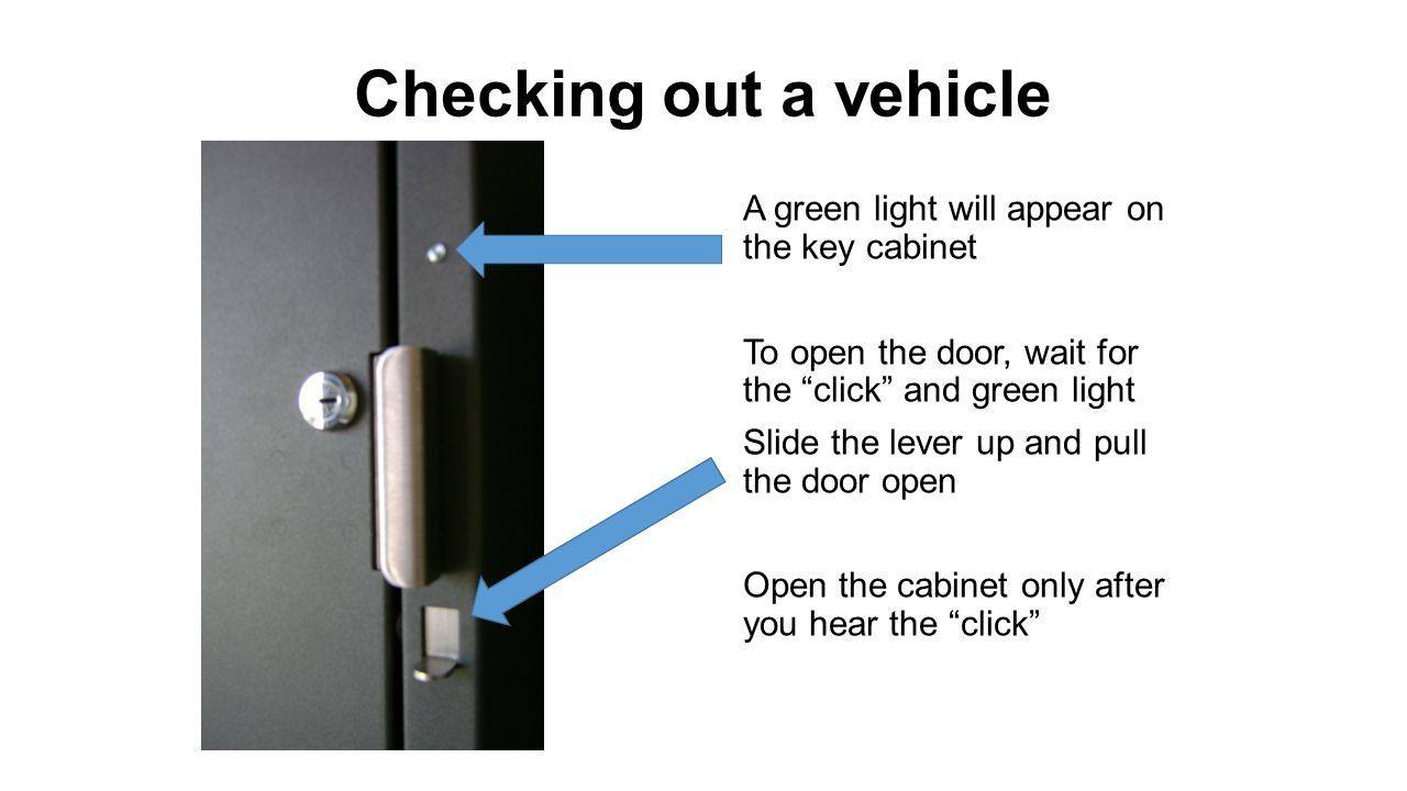Checking out a vehicle Open the cabinet door after you hear the click A green light will turn on next to the key for the reservation you selected Turn the key ¼ turn to left to release Be sure to close the door when finished or an alarm will sound