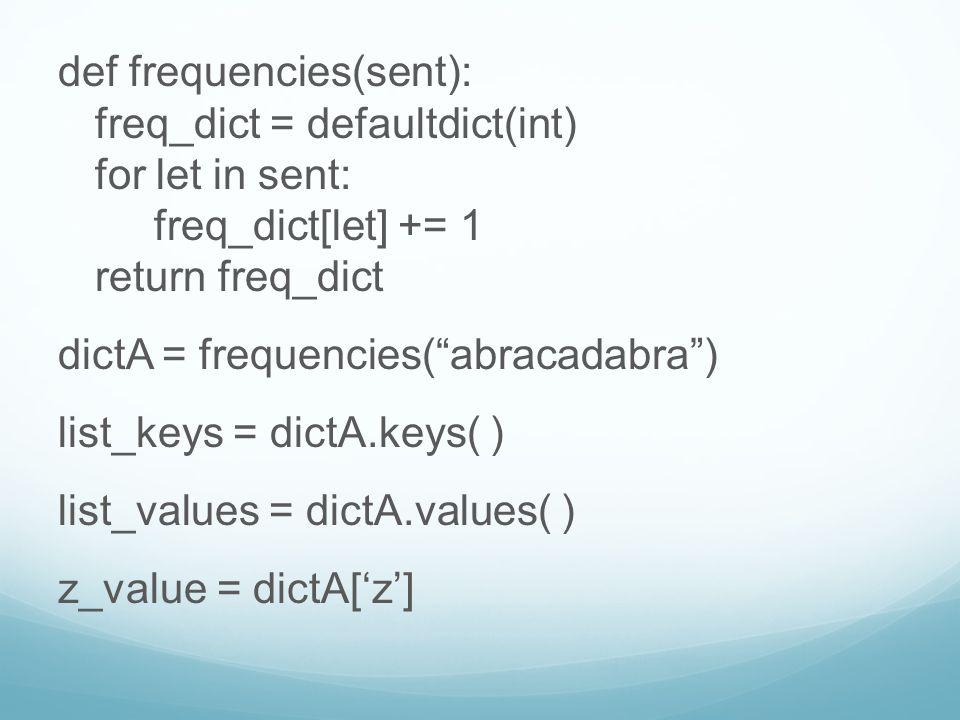def frequencies(sent): freq_dict = defaultdict(int) for let in sent: freq_dict[let] += 1 return freq_dict dictA = frequencies( abracadabra ) list_keys = dictA.keys( ) list_values = dictA.values( ) z_value = dictA['z']