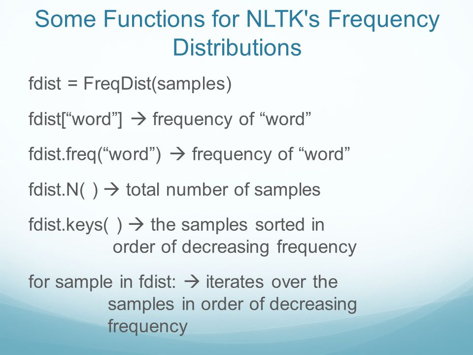 Some Functions for NLTK s Frequency Distributions fdist = FreqDist(samples) fdist[ word ]  frequency of word fdist.freq( word )  frequency of word fdist.N( )  total number of samples fdist.keys( )  the samples sorted in order of decreasing frequency for sample in fdist:  iterates over the samples in order of decreasing frequency