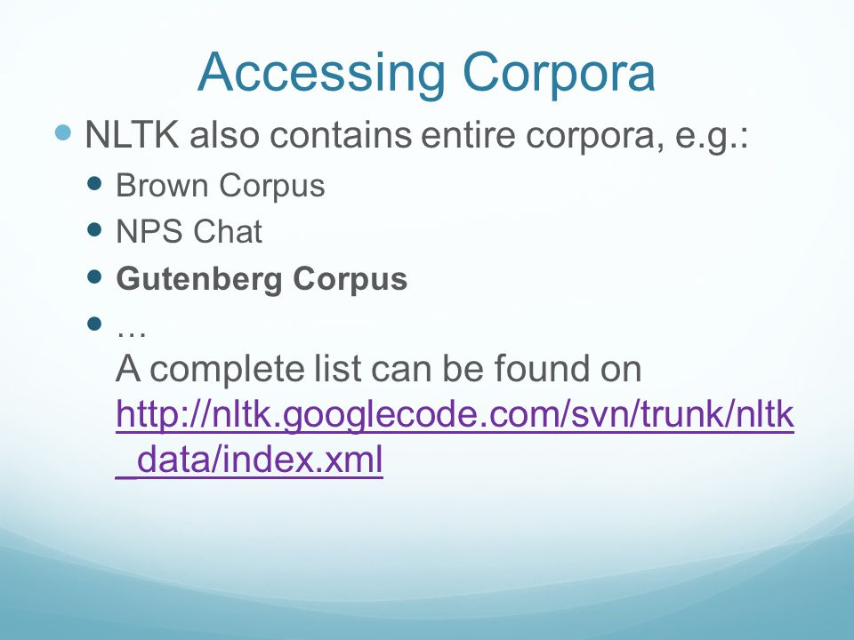 Accessing Corpora NLTK also contains entire corpora, e.g.: Brown Corpus NPS Chat Gutenberg Corpus … A complete list can be found on http://nltk.googlecode.com/svn/trunk/nltk _data/index.xml http://nltk.googlecode.com/svn/trunk/nltk _data/index.xml